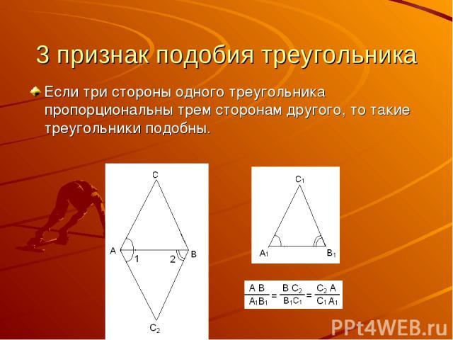 3 признак подобия треугольника Если три стороны одного треугольника пропорциональны трем сторонам другого, то такие треугольники подобны.