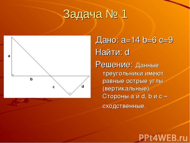 Задача № 1 Дано: a=14 b=6 c=9 Найти: d Решение: Данные треугольники имеют равные острые углы (вертикальные). Стороны a и d, b и c – сходственные.