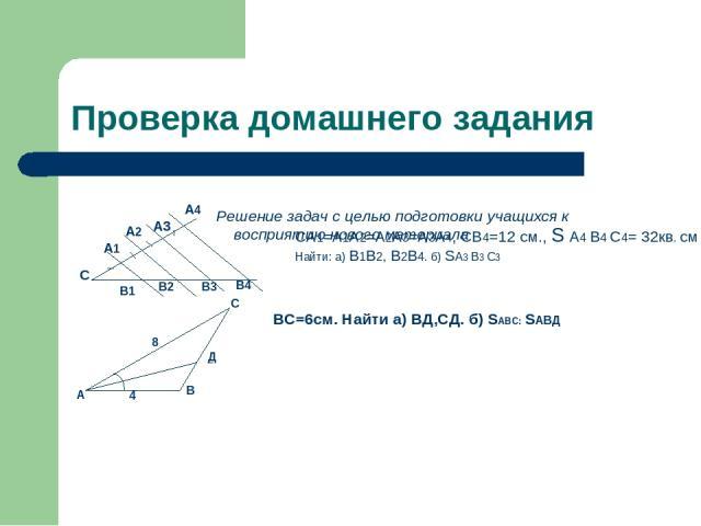 Проверка домашнего задания Решение задач с целью подготовки учащихся к восприятию нового материала С А1 А2 А3 А4 В1 В2 В3 В4 СА1=А1А2=А2А3=А3А4, СВ4=12 см., S А4 В4 С4= 32кв. см Найти: а) В1В2, В2В4. б) SА3 В3 С3 А С В Д 4 8 ВС=6см. Найти а) ВД,СД. …