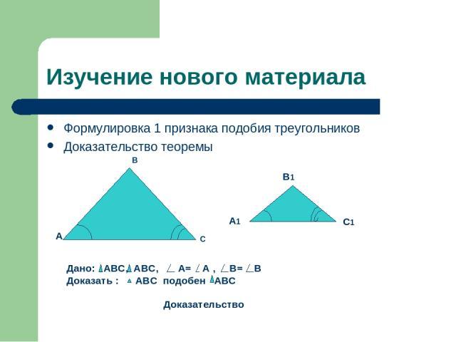 Изучение нового материала Формулировка 1 признака подобия треугольников Доказательство теоремы В С В1 А1 С1 А Дано: АВС, АВС, А= А , В= В Доказать : АВС подобен АВС Доказательство