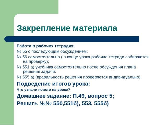 Закрепление материала Работа в рабочих тетрадях: № 55 с последующим обсуждением; № 56 самостоятельно ( в конце урока рабочие тетради собираются на проверку); № 551 а) учебника самостоятельно после обсуждения плана решения задачи. № 555 а) (правильно…