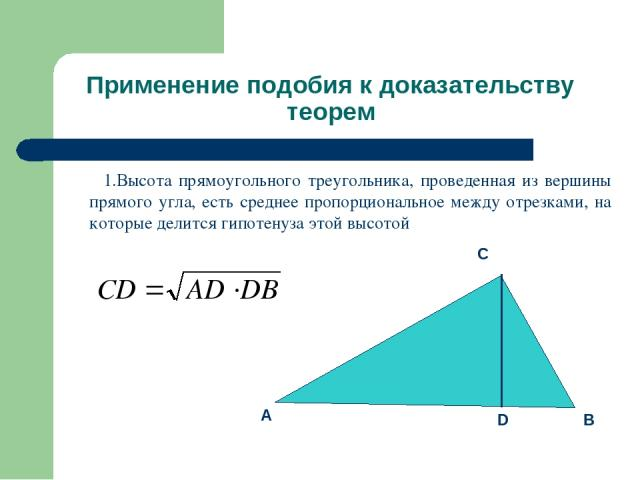 Применение подобия к доказательству теорем 1.Высота прямоугольного треугольника, проведенная из вершины прямого угла, есть среднее пропорциональное между отрезками, на которые делится гипотенуза этой высотой