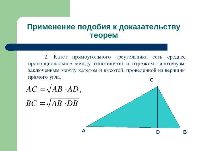Применение подобия к доказательству теорем 2. Катет прямоугольного треугольника есть среднее пропорциональное между гипотенузой и отрезком гипотенузы, заключенным между катетом и высотой, проведенной из вершины прямого угла.