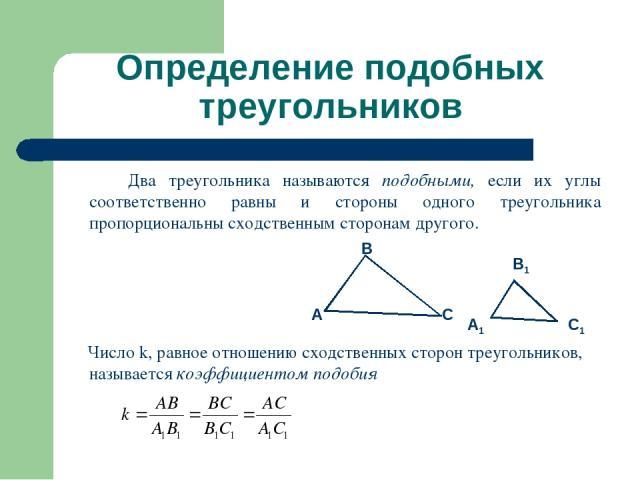 Определение подобных треугольников Два треугольника называются подобными, если их углы соответственно равны и стороны одного треугольника пропорциональны сходственным сторонам другого. Число k, равное отношению сходственных сторон треугольников, наз…