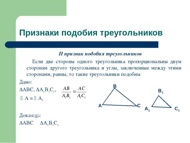 Признаки подобия треугольников II признак подобия треугольников Если две стороны одного треугольника пропорциональны двум сторонам другого треугольника и углы, заключенные между этими сторонами, равны, то такие треугольники подобны Дано: ABC, A1B1C1…