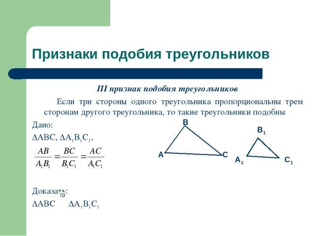 Признаки подобия треугольников III признак подобия треугольников Если три стороны одного треугольника пропорциональны трем сторонам другого треугольника, то такие треугольники подобны Дано: ABC, A1B1C1, Доказать: ABC A1B1C1