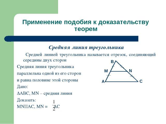 Применение подобия к доказательству теорем Средняя линия треугольника Средней линией треугольника называется отрезок, соединяющий середины двух сторон Средняя линия треугольника параллельна одной из его сторон и равна половине этой стороны Дано: ABC…