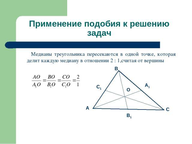 Применение подобия к решению задач Медианы треугольника пересекаются в одной точке, которая делит каждую медиану в отношении 2 : 1,считая от вершины