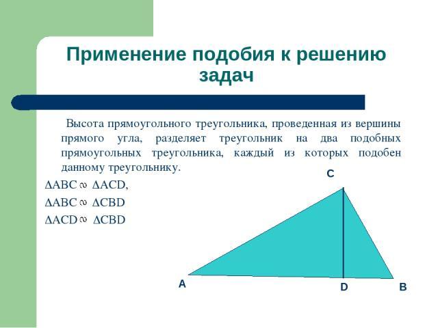 Применение подобия к решению задач Высота прямоугольного треугольника, проведенная из вершины прямого угла, разделяет треугольник на два подобных прямоугольных треугольника, каждый из которых подобен данному треугольнику. ABC ACD, ABC CBD ACD CBD