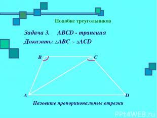 Подобие треугольников Задача 3. ABCD - трапеция Доказать: ΔАBC ~ ΔАСD B C A D На