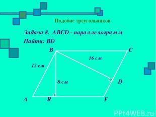 Подобие треугольников Задача 8. АВСD - параллелограмм Найти: ВD В С 16 см 12 см