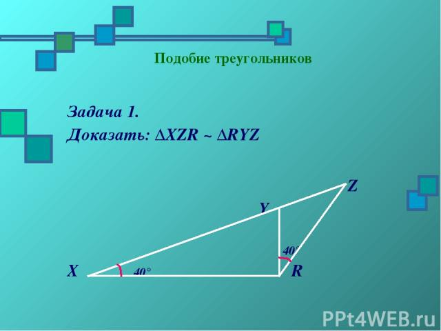 Подобие треугольников Задача 1. Доказать: ΔХZR ~ ΔRYZ Z Y 40° X 40° R
