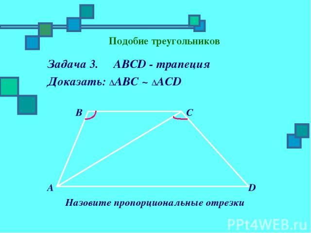 Подобие треугольников Задача 3. ABCD - трапеция Доказать: ΔАBC ~ ΔАСD B C A D Назовите пропорциональные отрезки