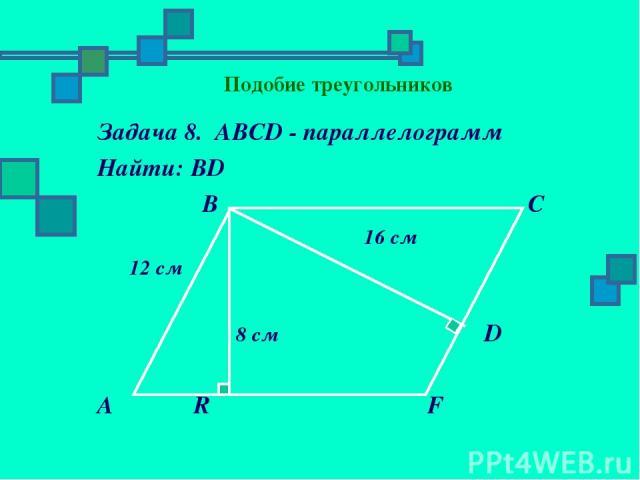 Подобие треугольников Задача 8. АВСD - параллелограмм Найти: ВD В С 16 см 12 см 8 см D А R F