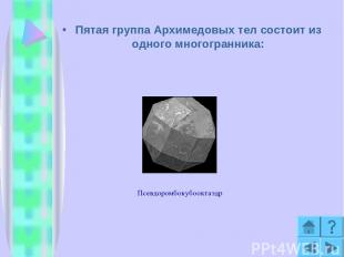 Пятая группа Архимедовых тел состоит из одного многогранника: Псевдоромбокубоокт
