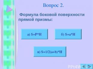 Вопрос 2. Формула боковой поверхности прямой призмы: б) S=a*H в) S=1/2(a+b)*H а)