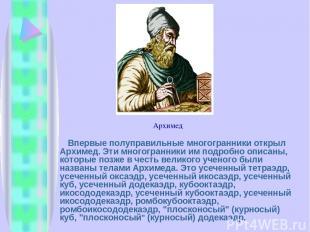 Впервые полуправильные многогранники открыл Архимед. Эти многогранники им подроб