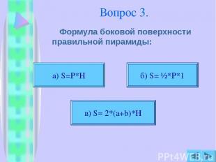 Вопрос 3. Формула боковой поверхности правильной пирамиды: а) S=P*H б) S= ½*P*1