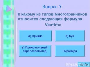 Вопрос 5 К какому из типов многогранников относится следующая формула V=a*b*c: а