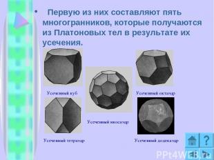 Первую из них составляют пять многогранников, которые получаются из Платоновых т