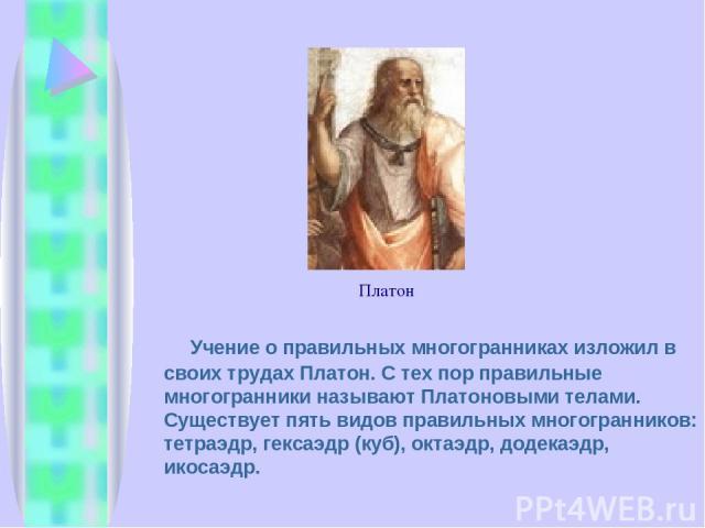 Учение о правильных многогранниках изложил в своих трудах Платон. С тех пор правильные многогранники называют Платоновыми телами. Существует пять видов правильных многогранников: тетраэдр, гексаэдр (куб), октаэдр, додекаэдр, икосаэдр. Платон