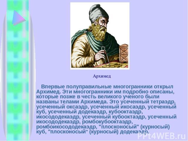 Впервые полуправильные многогранники открыл Архимед. Эти многогранники им подробно описаны, которые позже в честь великого ученого были названы телами Архимеда. Это усеченный тетраэдр, усеченный оксаэдр, усеченный икосаэдр, усеченный куб, усеченный …