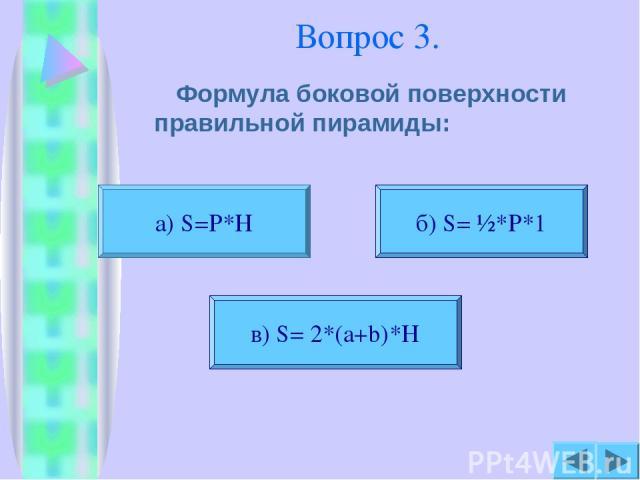 Вопрос 3. Формула боковой поверхности правильной пирамиды: а) S=P*H б) S= ½*P*1 в) S= 2*(a+b)*H
