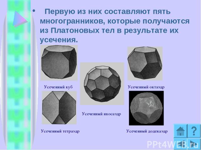 Первую из них составляют пять многогранников, которые получаются из Платоновых тел в результате их усечения. Усеченный куб Усеченный тетраэдр Усеченный октаэдр Усеченный икосаэдр Усеченный додекаэдр