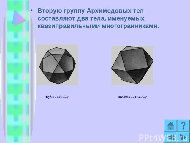 Вторую группу Архимедовых тел составляют два тела, именуемых квазиправильными многогранниками. кубооктаэдр икосододекаэдр