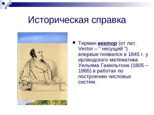 """Историческая справка Термин вектор (от лат. Vector – """" несущий """") впервые появил"""