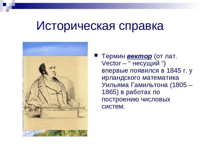 """Историческая справка Термин вектор (от лат. Vector – """" несущий """") впервые появился в 1845 г. у ирландского математика Уильяма Гамильтона (1805 – 1865) в работах по построению числовых систем."""