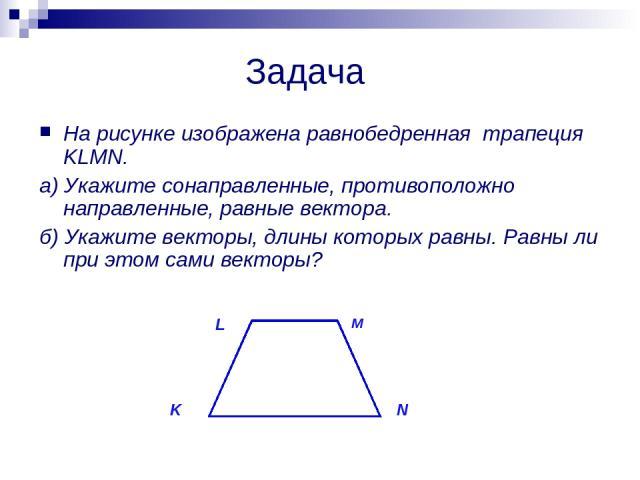 Задача На рисунке изображена равнобедренная трапеция KLMN. а) Укажите сонаправленные, противоположно направленные, равные вектора. б) Укажите векторы, длины которых равны. Равны ли при этом сами векторы? K L M N