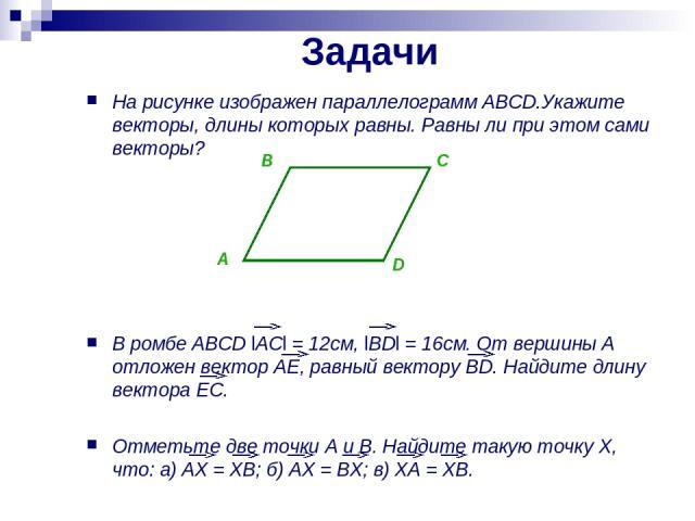 Задачи На рисунке изображен параллелограмм ABCD.Укажите векторы, длины которых равны. Равны ли при этом сами векторы? В ромбе ABCD lACl = 12см, lBDl = 16см. От вершины A отложен вектор AE, равный вектору BD. Найдите длину вектора EC. Отметьте две то…
