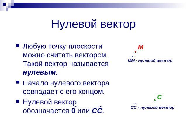 Нулевой вектор Любую точку плоскости можно считать вектором. Такой вектор называется нулевым. Начало нулевого вектора совпадает с его концом. Нулевой вектор обозначается 0 или СС. М С
