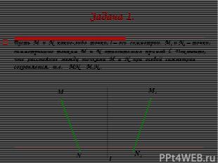 Задача 1. Пусть М и N какие-либо точки, l – ось симметрии. М1 и N1 – точки, симм
