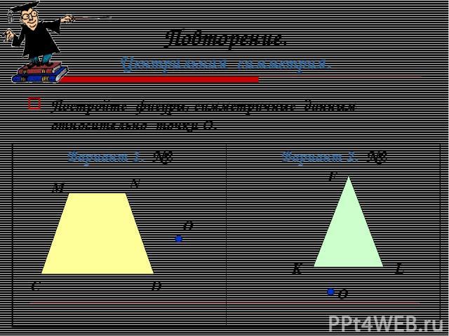 Повторение. Центральная симметрия. Постройте фигуры, симметричные данным относительно точки О. F K L C D N M О О Вариант 1. №2 Вариант 2. №2