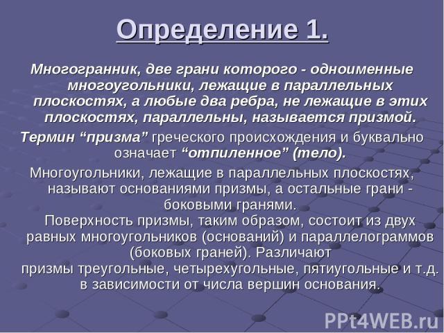 """Определение 1. Многогранник, две грани которого - одноименные многоугольники, лежащие в параллельных плоскостях, а любые два ребра, не лежащие в этих плоскостях, параллельны, называется призмой. Термин """"призма"""" греческого происхождения и буквально о…"""