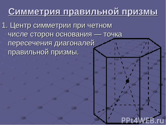 Симметрия правильной призмы 1.Центр симметрии при четном числе сторон основания— точка пересечения диагоналей правильной призмы.