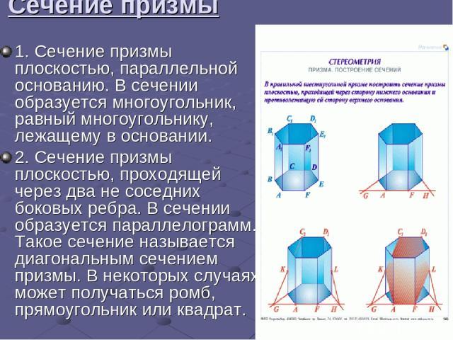 Сечение призмы 1.Сечение призмы плоскостью, параллельной основанию. В сечении образуется многоугольник, равный многоугольнику, лежащему в основании. 2.Сечение призмы плоскостью, проходящей через два не соседних боковых ребра. В сечении образуется …