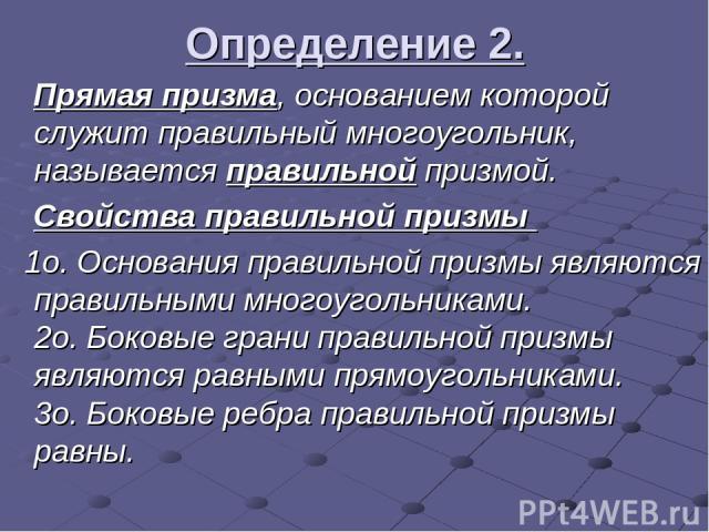 Определение 2. Прямая призма, основанием которой служит правильный многоугольник, называется правильной призмой. Свойства правильной призмы 1о.Основания правильной призмы являются правильными многоугольниками. 2о.Боковые грани правильной призмы яв…