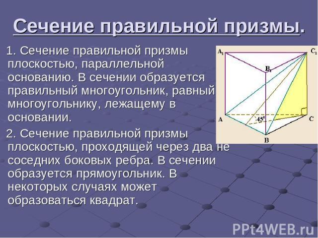 Сечение правильной призмы. 1.Сечение правильной призмы плоскостью, параллельной основанию. В сечении образуется правильный многоугольник, равный многоугольнику, лежащему в основании. 2.Сечение правильной призмы плоскостью, проходящей через два не …