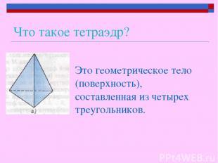 Что такое тетраэдр? Это геометрическое тело (поверхность), составленная из четыр