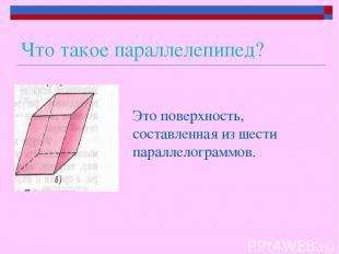 Что такое параллелепипед? Это поверхность, составленная из шести параллелограммо