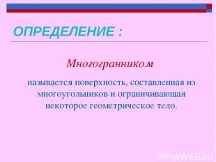 ОПРЕДЕЛЕНИЕ : Многогранником называется поверхность, составленная из многоугольн