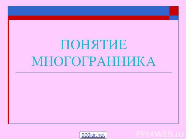 ПОНЯТИЕ МНОГОГРАННИКА 900igr.net