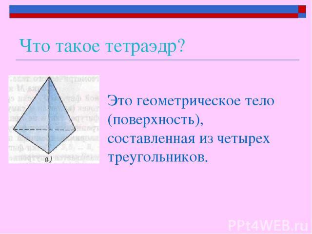 Что такое тетраэдр? Это геометрическое тело (поверхность), составленная из четырех треугольников.