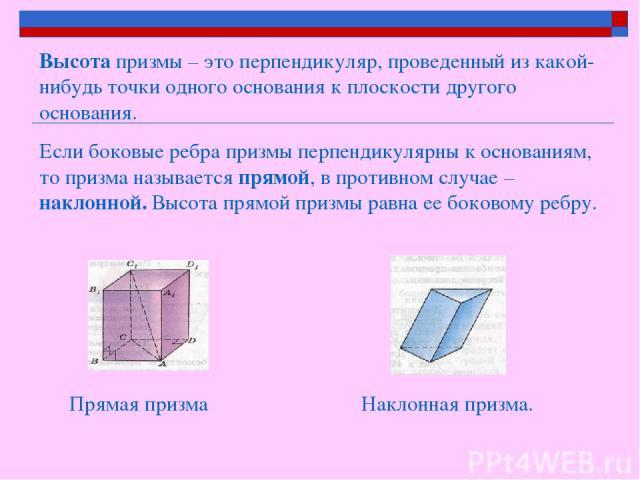 Высота призмы – это перпендикуляр, проведенный из какой-нибудь точки одного основания к плоскости другого основания. Если боковые ребра призмы перпендикулярны к основаниям, то призма называется прямой, в противном случае – наклонной. Высота прямой п…