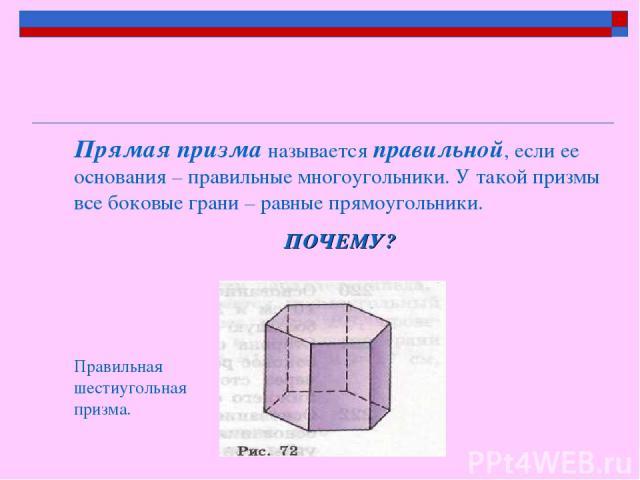 Прямая призма называется правильной, если ее основания – правильные многоугольники. У такой призмы все боковые грани – равные прямоугольники. ПОЧЕМУ? Правильная шестиугольная призма.