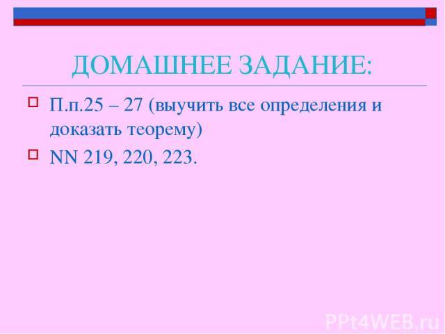 ДОМАШНЕЕ ЗАДАНИЕ: П.п.25 – 27 (выучить все определения и доказать теорему) NN 219, 220, 223.