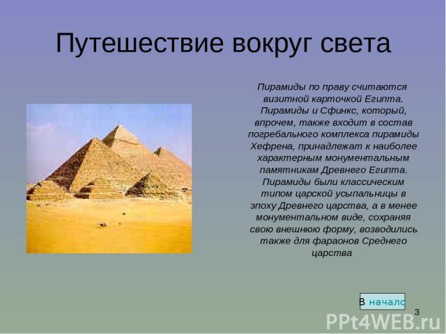 * Путешествие вокруг света Пирамиды по праву считаются визитной карточкой Египта. Пирамиды и Сфинкс, который, впрочем, также входит в состав погребального комплекса пирамиды Хефрена, принадлежат к наиболее характерным монументальным памятникам …